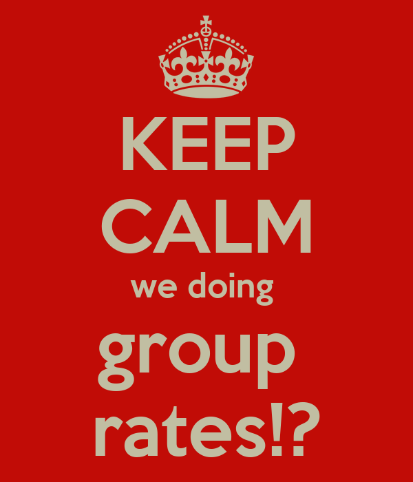 KEEP CALM we doing  group  rates!?