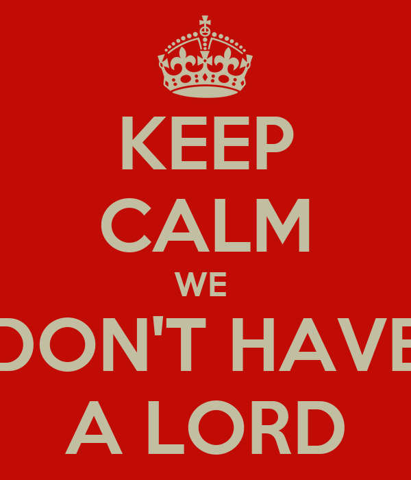 KEEP CALM WE  DON'T HAVE A LORD