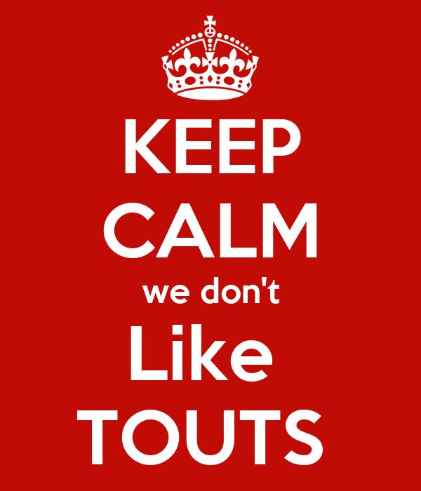 KEEP CALM we don't Like  TOUTS