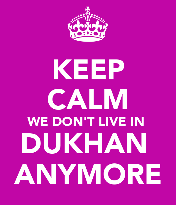 KEEP CALM WE DON'T LIVE IN  DUKHAN  ANYMORE