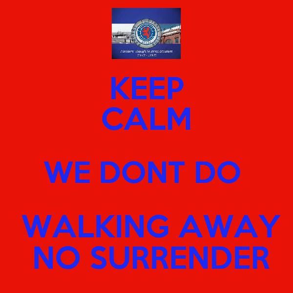 KEEP CALM WE DONT DO   WALKING AWAY  NO SURRENDER