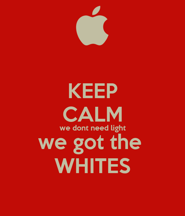 KEEP CALM we dont need light we got the  WHITES