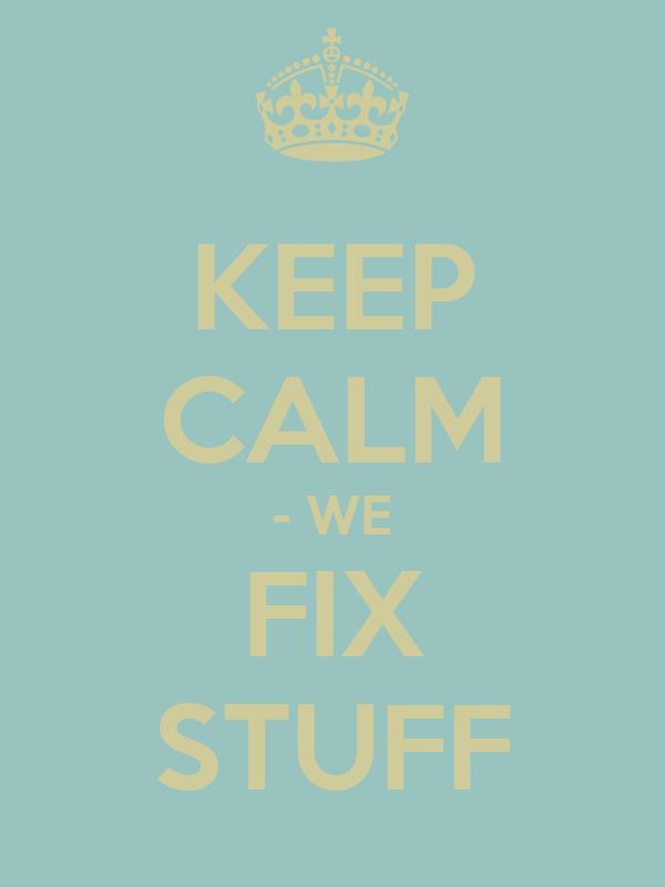 KEEP CALM - WE FIX STUFF