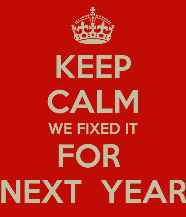 KEEP CALM WE FIXED IT FOR  NEXT  YEAR