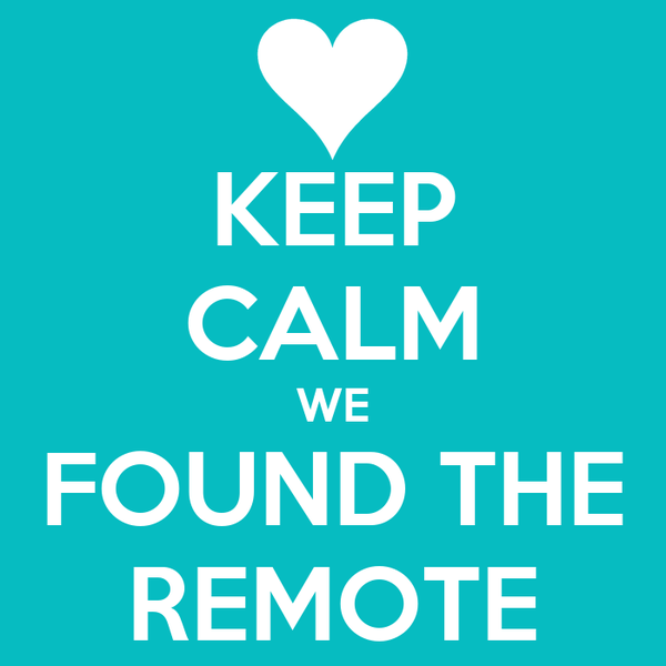 KEEP CALM WE FOUND THE REMOTE