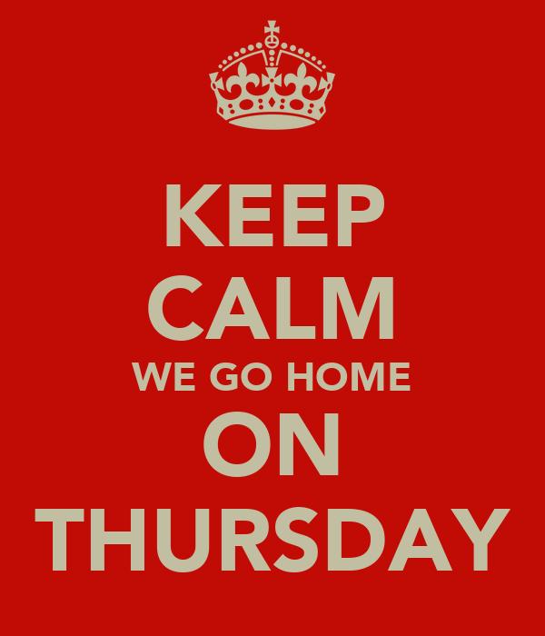KEEP CALM WE GO HOME ON THURSDAY