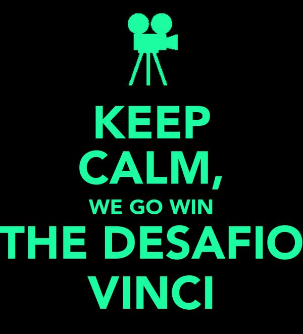 KEEP CALM, WE GO WIN THE DESAFIO VINCI