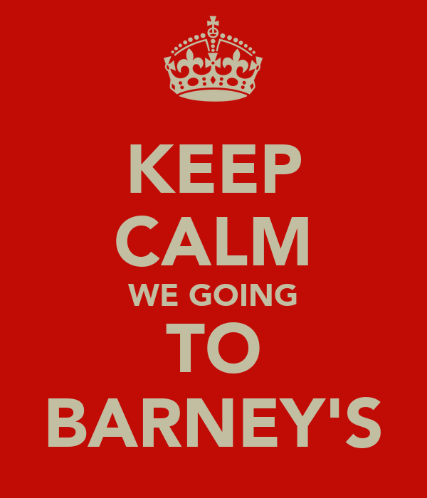KEEP CALM WE GOING TO BARNEY'S