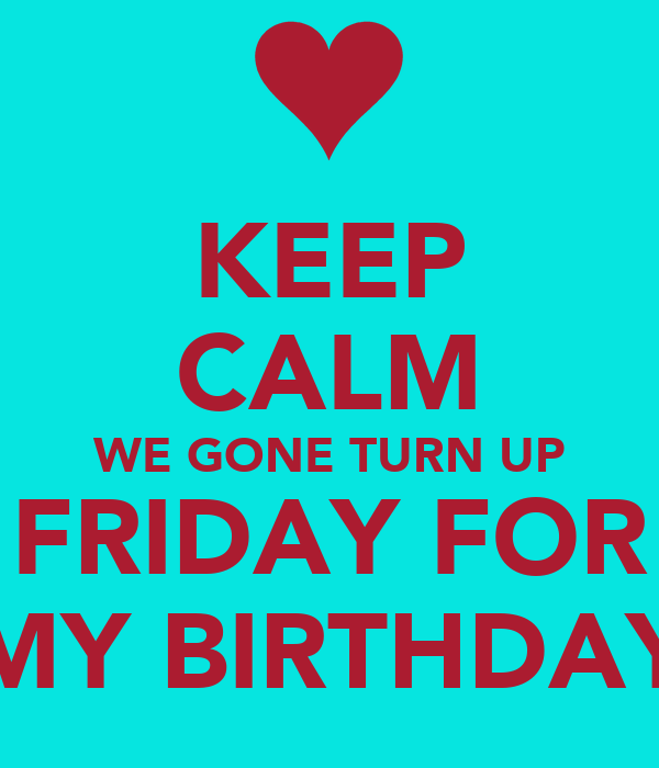 KEEP CALM WE GONE TURN UP FRIDAY FOR MY BIRTHDAY