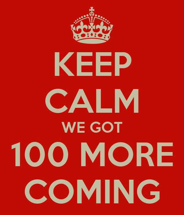 KEEP CALM WE GOT 100 MORE COMING