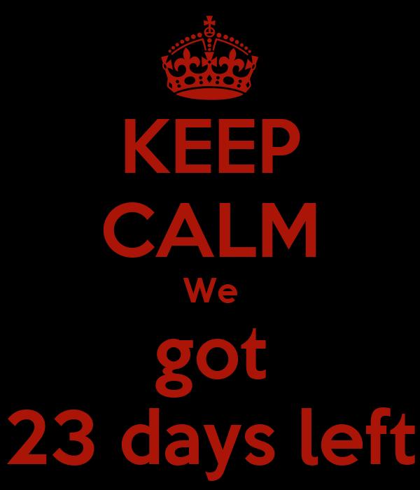 KEEP CALM We got 23 days left