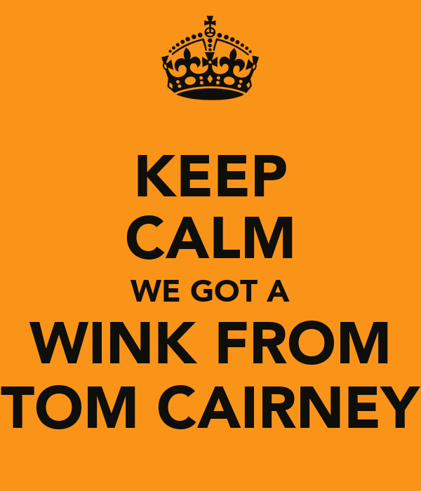 KEEP CALM WE GOT A WINK FROM TOM CAIRNEY