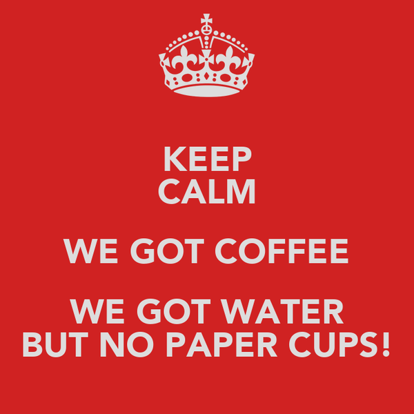 KEEP CALM WE GOT COFFEE WE GOT WATER BUT NO PAPER CUPS!