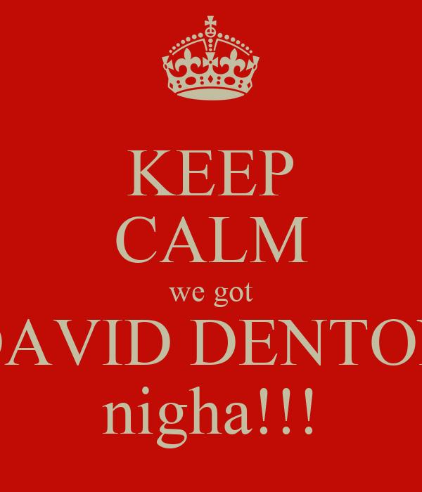 KEEP CALM we got DAVID DENTON nigha!!!