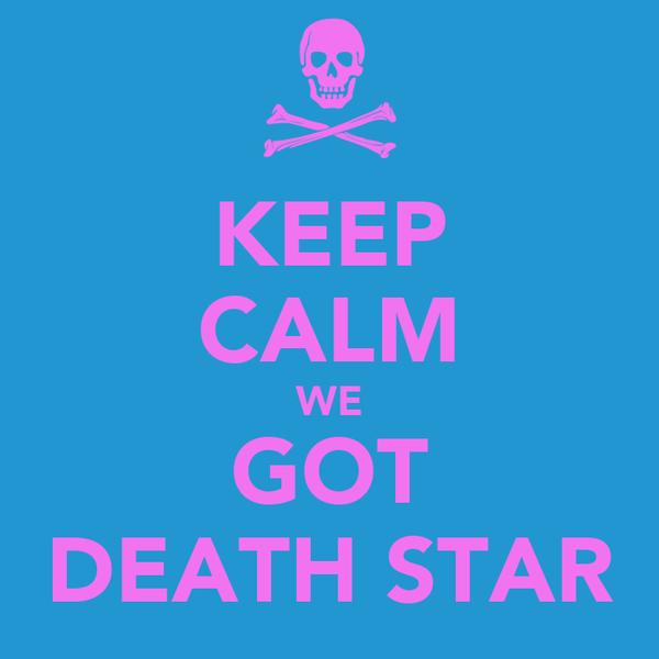 KEEP CALM WE GOT DEATH STAR