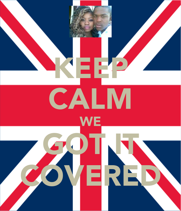 KEEP CALM WE GOT IT COVERED
