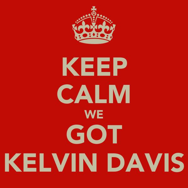 KEEP CALM WE GOT KELVIN DAVIS