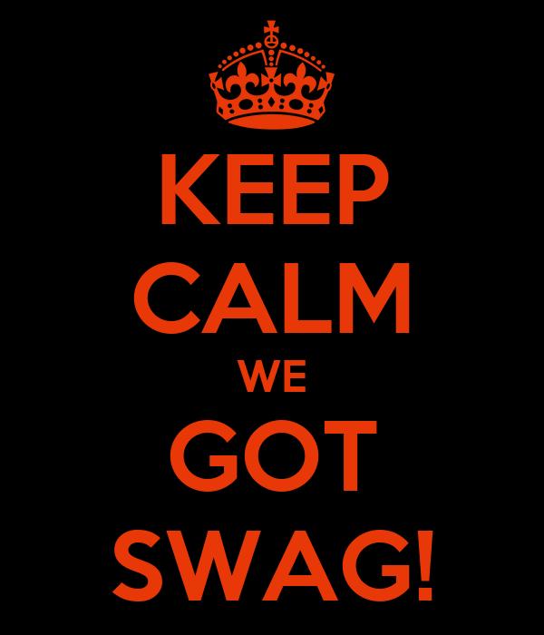 KEEP CALM WE GOT SWAG!