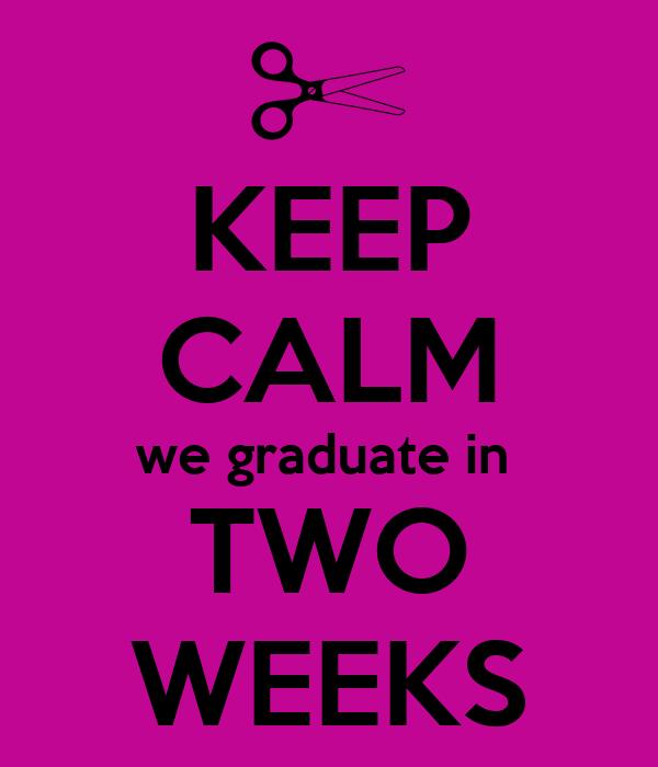 KEEP CALM we graduate in  TWO WEEKS