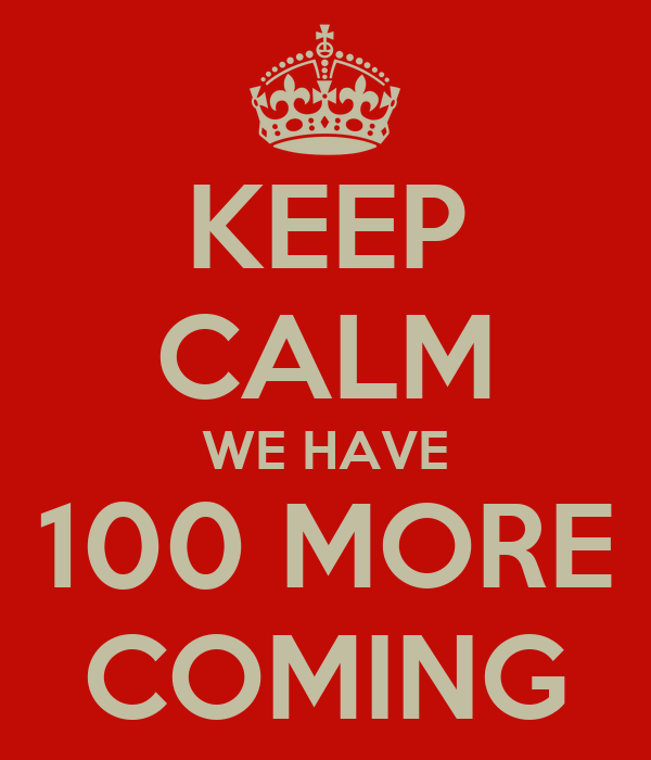 KEEP CALM WE HAVE 100 MORE COMING