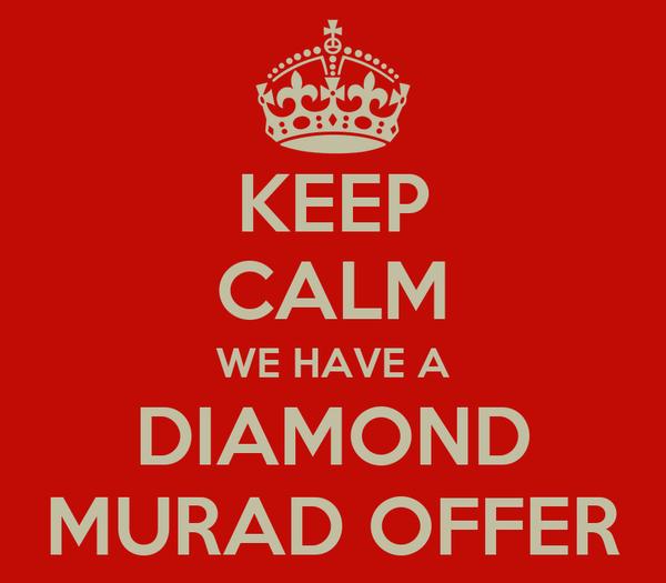 KEEP CALM WE HAVE A DIAMOND MURAD OFFER