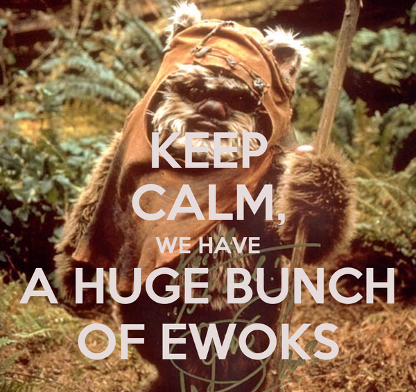KEEP CALM, WE HAVE A HUGE BUNCH OF EWOKS