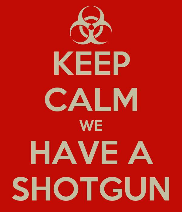 KEEP CALM WE HAVE A SHOTGUN