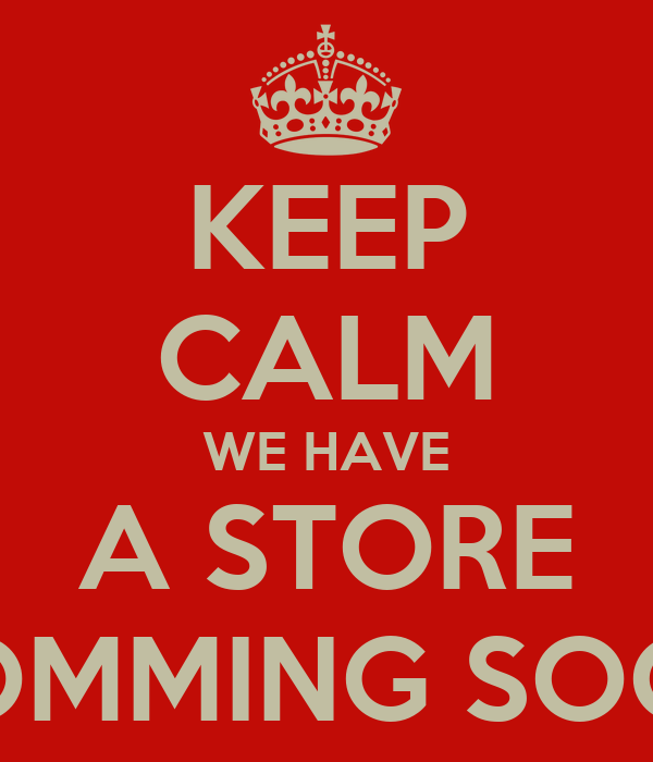 KEEP CALM WE HAVE  A STORE  COMMING SOON