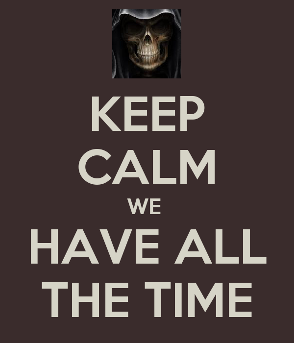 KEEP CALM WE  HAVE ALL THE TIME