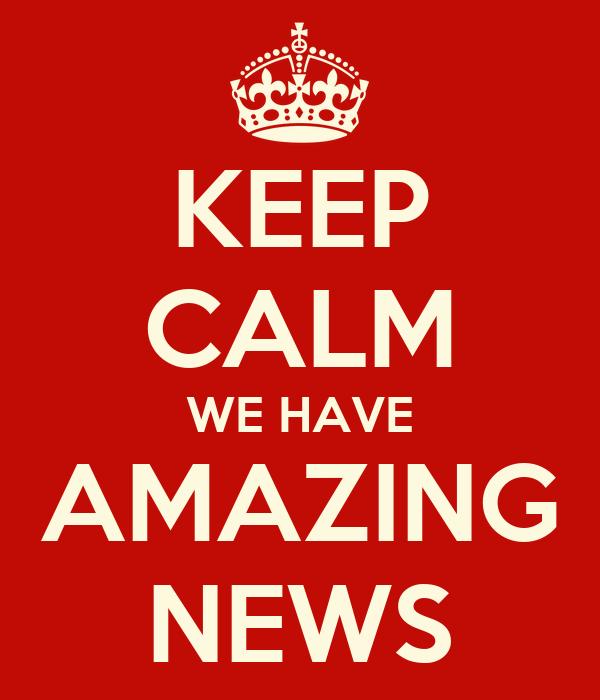 KEEP CALM WE HAVE AMAZING NEWS