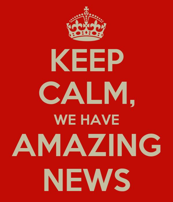KEEP CALM, WE HAVE AMAZING NEWS
