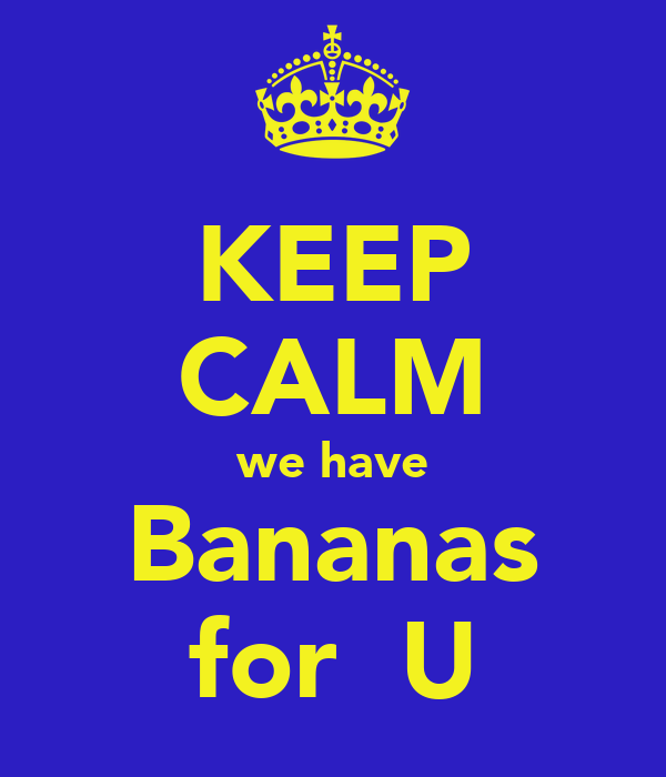 KEEP CALM we have Bananas for  U