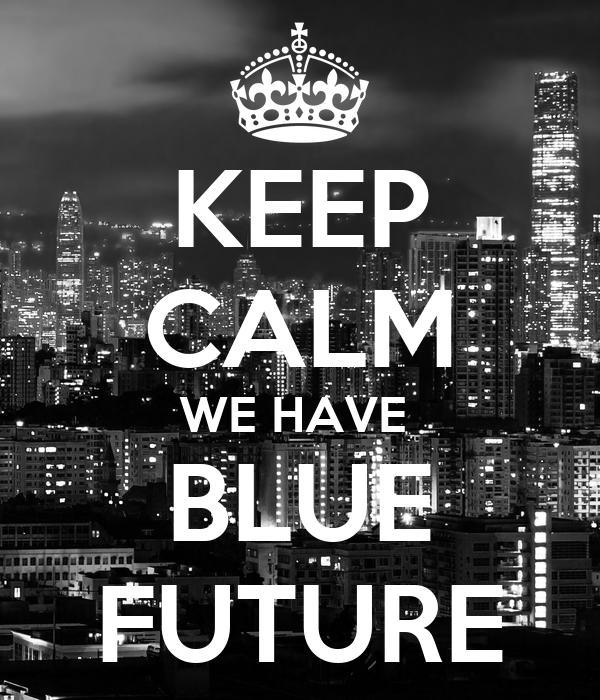 KEEP CALM WE HAVE  BLUE FUTURE