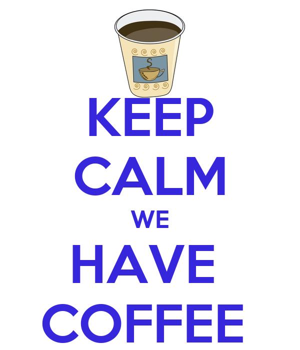 KEEP CALM WE HAVE  COFFEE