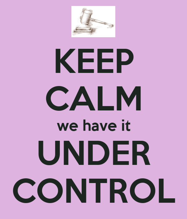 KEEP CALM we have it UNDER CONTROL