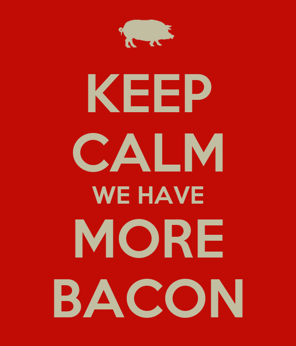 KEEP CALM WE HAVE MORE BACON