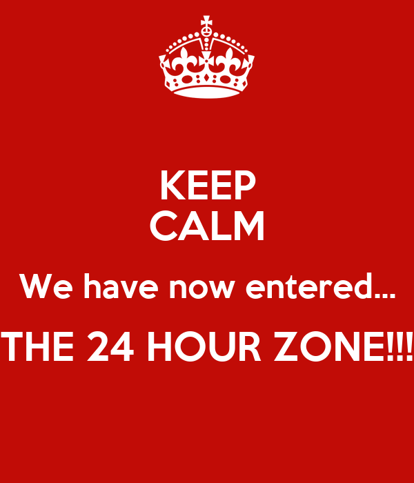 KEEP CALM We have now entered... THE 24 HOUR ZONE!!!