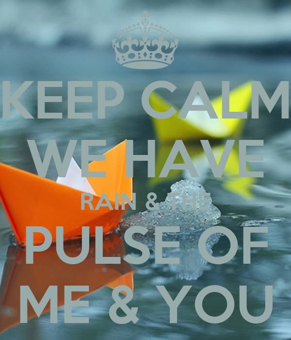 KEEP CALM WE HAVE RAIN & THE PULSE OF ME & YOU