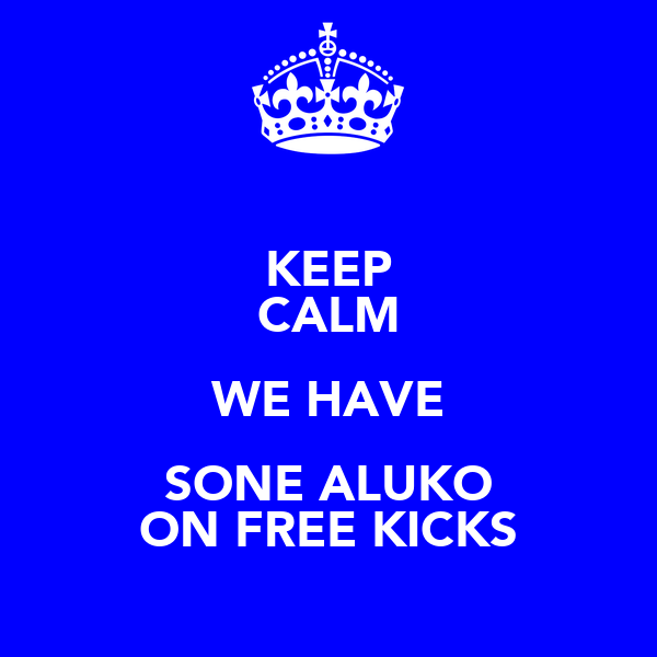 KEEP CALM WE HAVE SONE ALUKO ON FREE KICKS