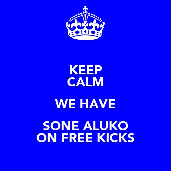 KEEP CALM WE HAVE SONE ALUKO ON FREE KICKS