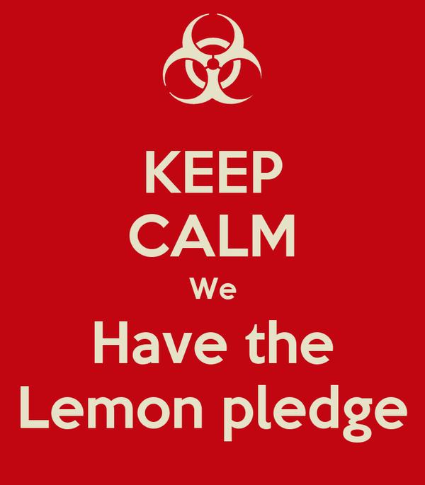 KEEP CALM We Have the Lemon pledge