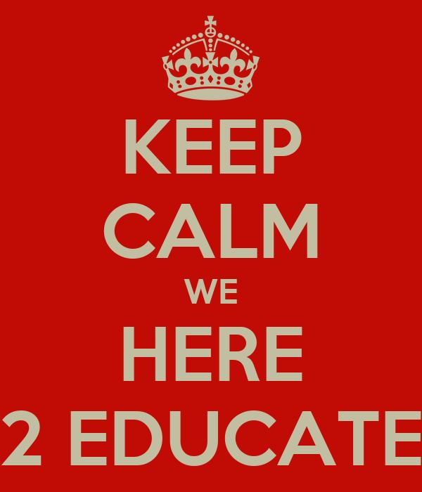 KEEP CALM WE HERE 2 EDUCATE