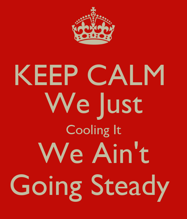 KEEP CALM  We Just Cooling It We Ain't Going Steady