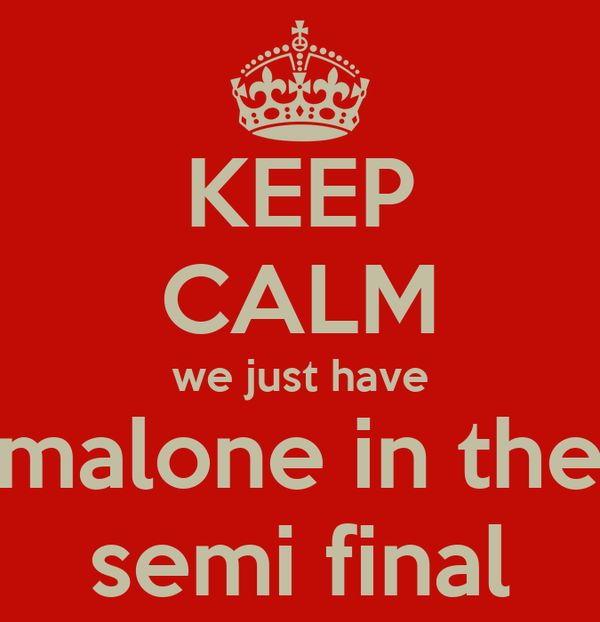 KEEP CALM we just have malone in the semi final