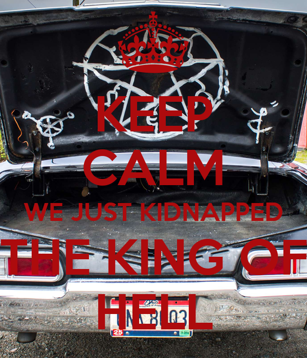 KEEP CALM WE JUST KIDNAPPED THE KING OF HELL