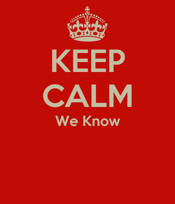 KEEP CALM We Know