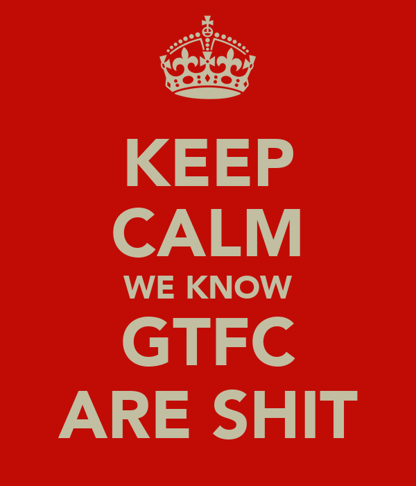 KEEP CALM WE KNOW GTFC ARE SHIT