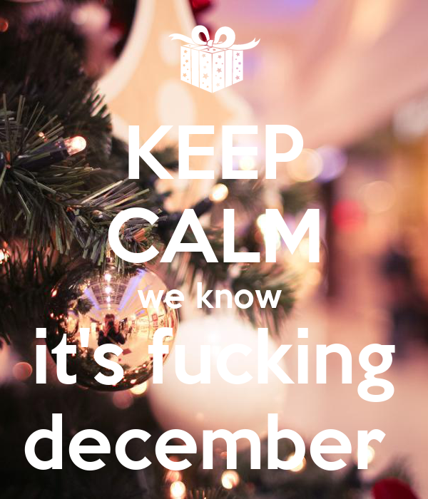 KEEP CALM we know  it's fucking december