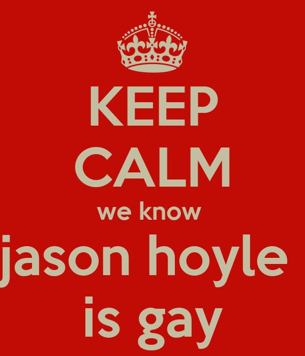 KEEP CALM we know  jason hoyle  is gay