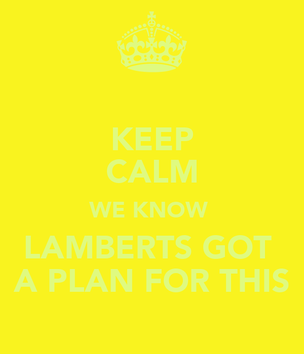 KEEP CALM WE KNOW  LAMBERTS GOT  A PLAN FOR THIS